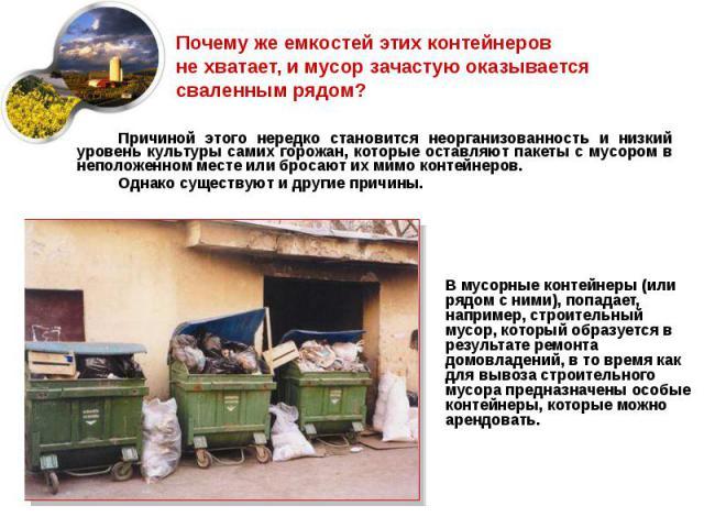 Почему же емкостей этих контейнеров не хватает, и мусор зачастую оказывается сваленным рядом? В мусорные контейнеры (или рядом с ними), попадает, например, строительный мусор, который образуется в результате ремонта домовладений, в то время как для …