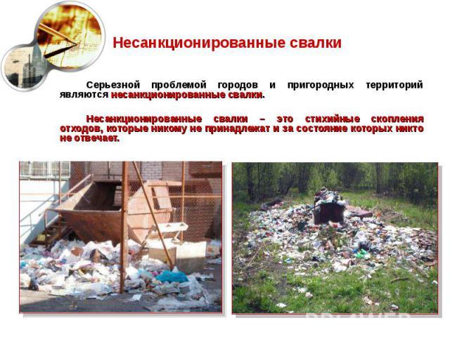 Несанкционированные свалки Серьезной проблемой городов и пригородных территорий являются несанкционированные свалки. Несанкционированные свалки – это стихийные скопления отходов, которые никому не принадлежат и за состояние которых никто не отвечает.