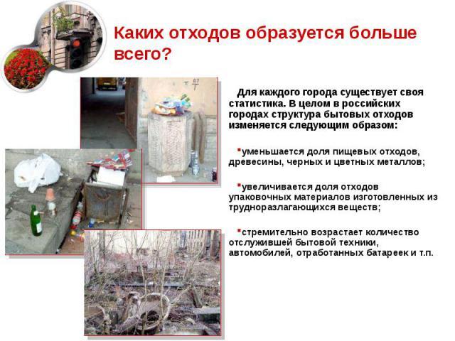 Каких отходов образуется больше всего? Для каждого города существует своя статистика. В целом в российских городах структура бытовых отходов изменяется следующим образом: уменьшается доля пищевых отходов, древесины, черных и цветных металлов; увелич…