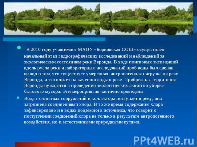 В 2010 году учащимися МАОУ «Борковская СОШ» осуществлён начальный этап гидрографических исследований и наблюдений за экологическим состоянием реки Веронда. В ходе поисковых экспедиций вдоль русла реки и лабораторных исследований проб воды был сделан…