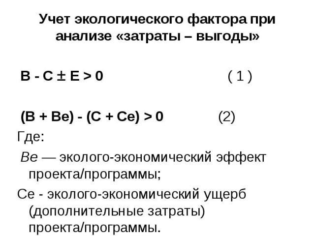 В - С Е > 0 ( 1 ) В - С Е > 0 ( 1 ) (В + Ве) - (С + Се) > 0 (2) Где: Ве — эколого-экономический эффект проекта/программы; Се - эколого-экономический ущерб (дополнительные затраты) проекта/программы.