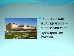 Балаковская АЭС крупное –энергетическое предприятие России Балаковская АЭС крупн
