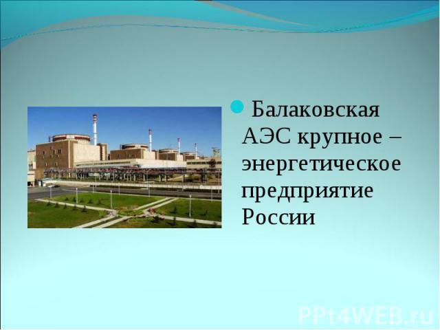 Балаковская АЭС крупное –энергетическое предприятие России Балаковская АЭС крупное –энергетическое предприятие России