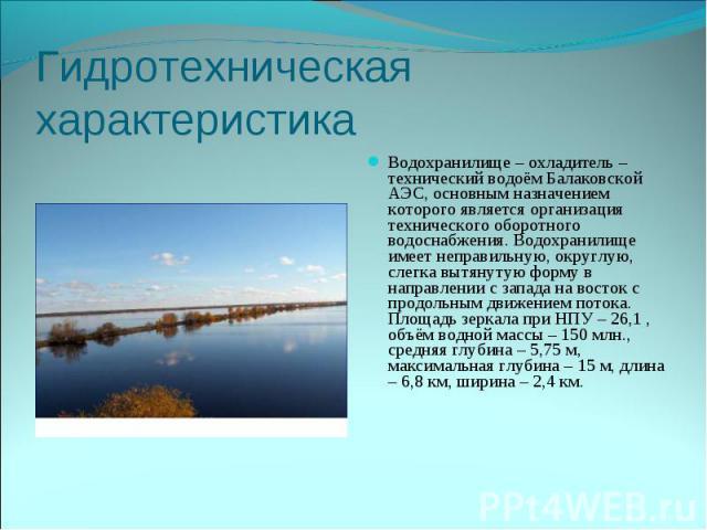 Водохранилище – охладитель – технический водоём Балаковской АЭС, основным назначением которого является организация технического оборотного водоснабжения. Водохранилище имеет неправильную, округлую, слегка вытянутую форму в направлении с запада на в…