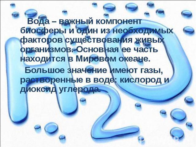 Вода – важный компонент биосферы и один из необходимых факторов существования живых организмов. Основная ее часть находится в Мировом океане. Вода – важный компонент биосферы и один из необходимых факторов существования живых организмов. Основная ее…