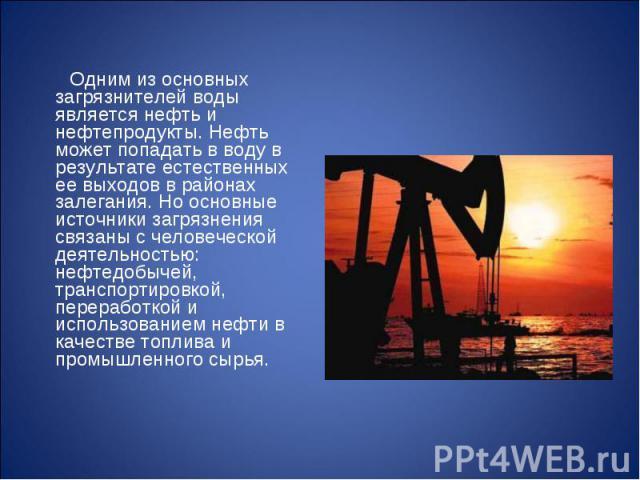 Одним из основных загрязнителей воды является нефть и нефтепродукты. Нефть может попадать в воду в результате естественных ее выходов в районах залегания. Но основные источники загрязнения связаны с человеческой деятельностью: нефтедобычей, транспор…
