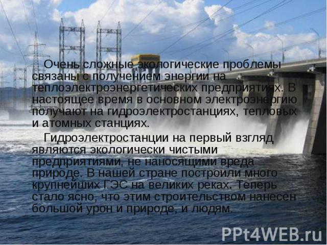 Очень сложные экологические проблемы связаны с получением энергии на теплоэлектроэнергетических предприятиях. В настоящее время в основном электроэнергию получают на гидроэлектростанциях, тепловых и атомных станциях. Очень сложные экологические проб…
