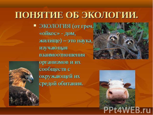 ЭКОЛОГИЯ (от греч. «ойкос» - дом, жилище) – это наука, изучающая взаимоотношения организмов и их сообществ с окружающей их средой обитания. ЭКОЛОГИЯ (от греч. «ойкос» - дом, жилище) – это наука, изучающая взаимоотношения организмов и их сообществ с …