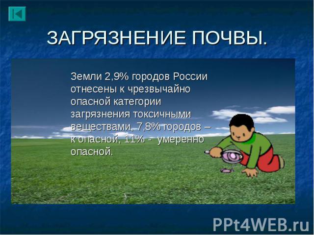 Земли 2,9% городов России отнесены к чрезвычайно опасной категории загрязнения токсичными веществами, 7,8% городов – к опасной, 11% - умеренно опасной. Земли 2,9% городов России отнесены к чрезвычайно опасной категории загрязнения токсичными веществ…