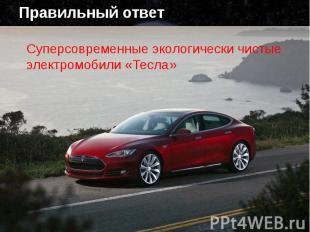 Правильный ответ Суперсовременные экологически чистые электромобили «Тесла»