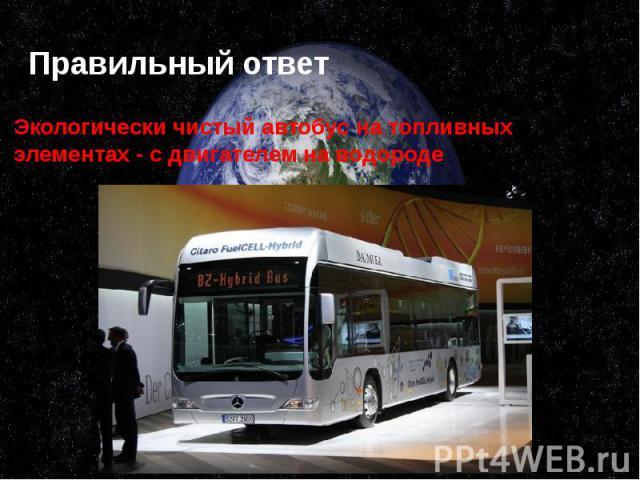 Правильный ответ Экологически чистый автобус на топливных элементах - с двигателем на водороде