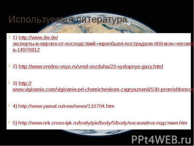 Используемая литература : 1) http://www.dw.de/эксперты-в-европе-от-последствий-чернобыля-пострадали-600-млн-человек/a-14976812 2) http://www.vredno-vsyo.ru/vred-vozduha/23-vyxlopnye-gazy.html 3) http://www.vigivanie.com/vigivanie-pri-chemicheskom-za…