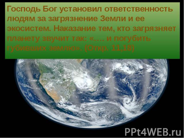 Господь Бог установил ответственность людям за загрязнение Земли и ее экосистем. Наказание тем, кто загрязняет планету звучит так: «…. и погубить губивших землю». (Откр. 11,18) Господь Бог установил ответственность людям за загрязнение Земли и ее эк…