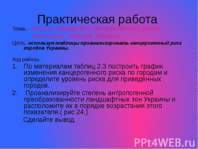Практическая работа Тема. Анализ суммарного канцерогенного риска некоторых городов Украины. Цель: используя таблицы проанализировать канцерогенный риск городов Украины. Ход работы. По материалам таблиц 2,3 построить график изменения канцерогенного р…
