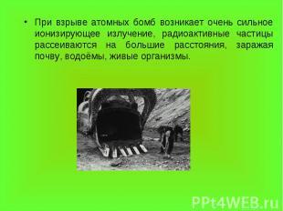 При взрыве атомных бомб возникает очень сильное ионизирующее излучение, радиоакт