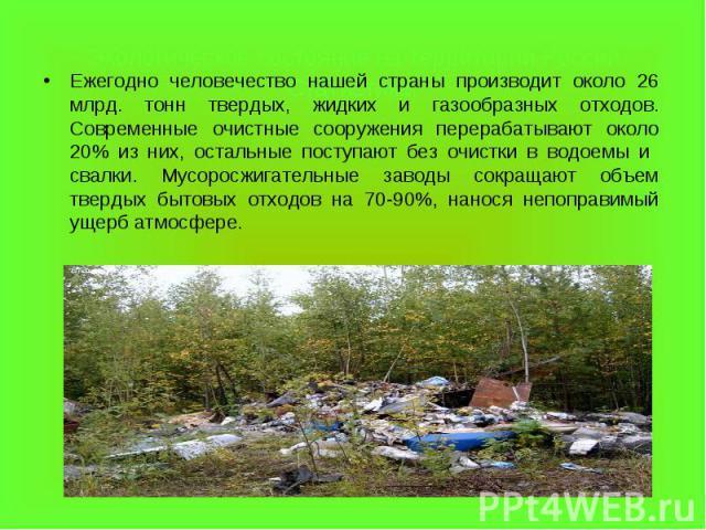 Ежегодно человечество нашей страны производит около 26 млрд. тонн твердых, жидких и газообразных отходов. Современные очистные сооружения перерабатывают около 20% из них, остальные поступают без очистки в водоемы и свалки. Мусоросжигательные заводы …
