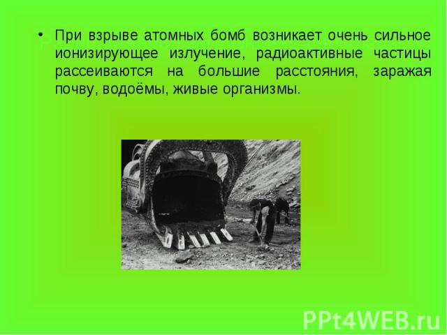 При взрыве атомных бомб возникает очень сильное ионизирующее излучение, радиоактивные частицы рассеиваются на большие расстояния, заражая почву, водоёмы, живые организмы. При взрыве атомных бомб возникает очень сильное ионизирующее излучение, радиоа…