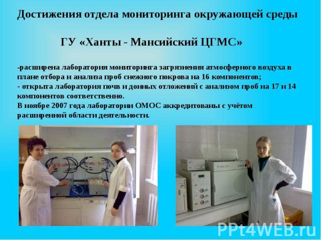 Достижения отдела мониторинга окружающей среды ГУ «Ханты - Мансийский ЦГМС» -расширена лаборатория мониторинга загрязнения атмосферного воздуха в плане отбора и анализа проб снежного покрова на 16 компонентов; - открыта лаборатория почв и донных отл…