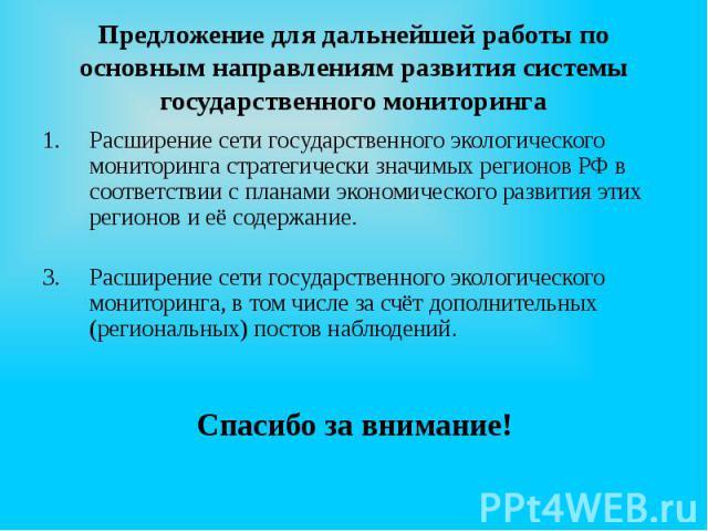 Предложение для дальнейшей работы по основным направлениям развития системы государственного мониторинга Расширение сети государственного экологического мониторинга стратегически значимых регионов РФ в соответствии с планами экономического развития …