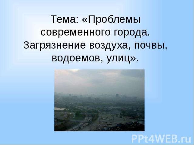 Тема: «Проблемы современного города. Загрязнение воздуха, почвы, водоемов, улиц».