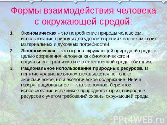 Формы взаимодействия человека с окружающей средой: Экономическая - это потребление природы человеком, использование природы для удовлетворения человеком своих материальных и духовных потребностей. Экологическая - это охрана окружающей природной сред…