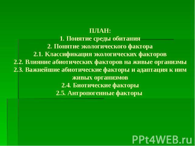 ПЛАН: 1. Понятие среды обитания 2. Понятие экологического фактора 2.1. Классификация экологических факторов 2.2. Влияние абиотических факторов на живые организмы 2.3. Важнейшие абиотические факторы и адаптация к ним живых организмов 2.4. Биотические…