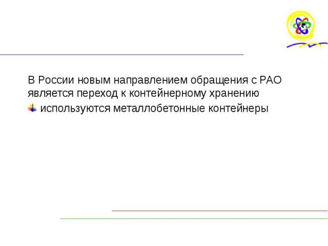 В России новым направлением обращения с РАО является переход к контейнерному хранению В России новым направлением обращения с РАО является переход к контейнерному хранению используются металлобетонные контейнеры