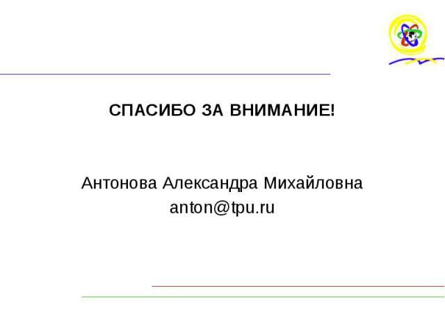 СПАСИБО ЗА ВНИМАНИЕ! СПАСИБО ЗА ВНИМАНИЕ! Антонова Александра Михайловна anton@tpu.ru