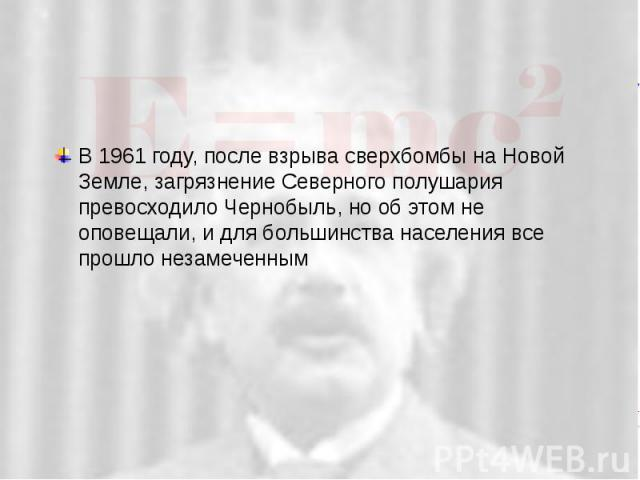 В 1961 году, после взрыва сверхбомбы на Новой Земле, загрязнение Северного полушария превосходило Чернобыль, но об этом не оповещали, и для большинства населения все прошло незамеченным