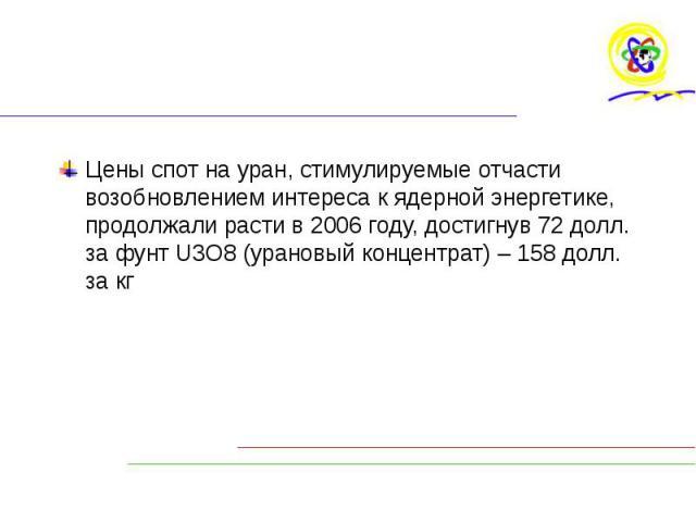 Цены спот на уран, стимулируемые отчасти возобновлением интереса к ядерной энергетике, продолжали расти в 2006 году, достигнув 72 долл. за фунт U3O8 (урановый концентрат) – 158 долл. за кг