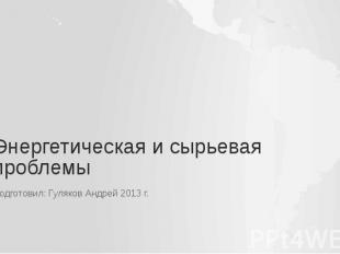 Энергетическая и сырьевая проблемы Подготовил: Гуляков Андрей 2013 г.