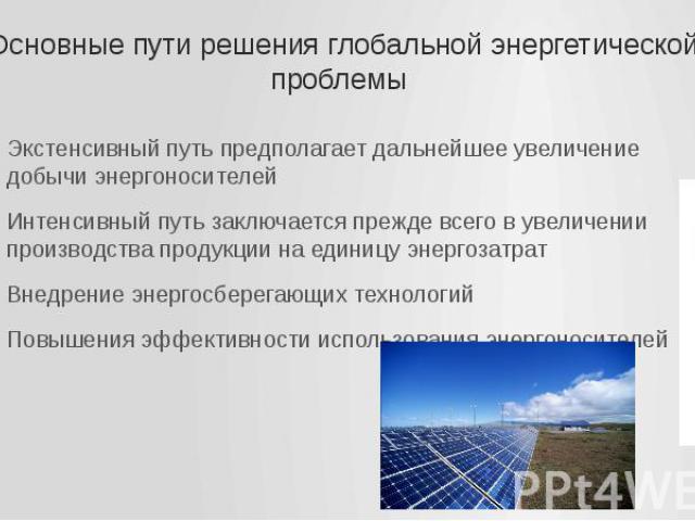 Основные пути решения глобальной энергетической проблемы Экстенсивный путь предполагает дальнейшее увеличение добычи энергоносителей Интенсивный путь заключается прежде всего в увеличении производства продукции на единицу энергозатрат Внедрение энер…