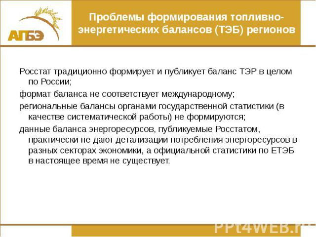 Проблемы формирования топливно-энергетических балансов (ТЭБ) регионов Росстат традиционно формирует и публикует баланс ТЭР в целом по России; формат баланса не соответствует международному; региональные балансы органами государственной статистики (в…