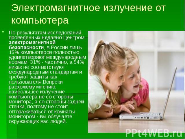 Электромагнитное излучение от компьютера По результатам исследований, проведенных недавно Центром электромагнитной безопасности, в России лишь 15% компьютеров полностью удовлетворяют международным нормам, 31% - частично, а 54% никак не соответствуют…