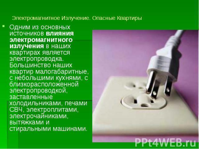 Электромагнитное Излучение. Опасные Квартиры Одним из основных источников влияния электромагнитного излучения в наших квартирах является электропроводка. Большинство наших квартир малогабаритные, с небольшими кухнями, с близкорасположенной электропр…