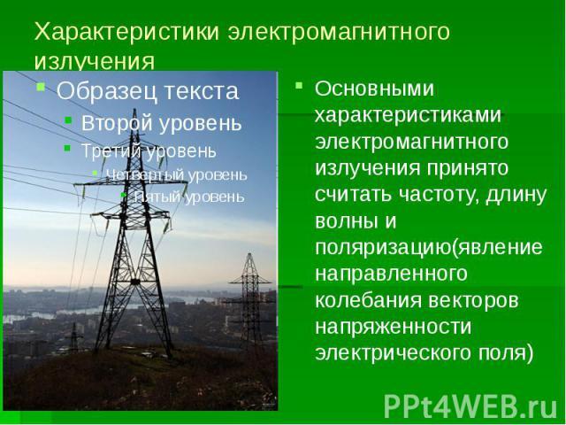 Характеристики электромагнитного излучения Основными характеристиками электромагнитного излучения принято считать частоту, длину волны и поляризацию(явление направленного колебания векторов напряженности электрического поля)