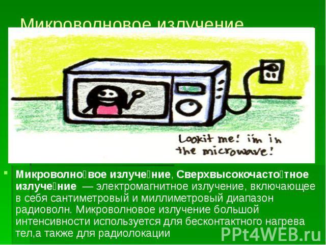 Микроволновое излучение Микроволно вое излуче ние, Сверхвысокочасто тное излуче ние — электромагнитное излучение, включающее в себя сантиметровый и миллиметровый диапазон радиоволн. Микроволновое излучение большой интенсивности используется дл…