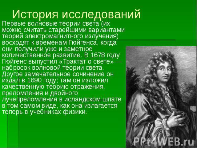 История исследований Первые волновые теории света (их можно считать старейшими вариантами теорий электромагнитного излучения) восходят к временам Гюйгенса, когда они получили уже и заметное количественное развитие. В 1678 году Гюйгенс выпустил «Трак…