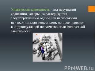 Химическая зависимость - вид нарушения адаптации, который характеризуется злоупо