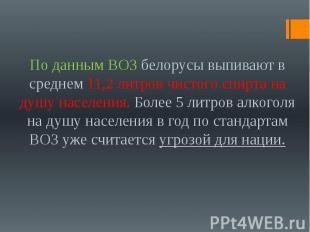 По данным ВОЗ белорусы выпивают в среднем 11,2 литров чистого спирта на душу нас