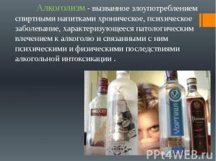 Алкоголизм - вызванное злоупотреблением спиртными напитками хроническое, психиче