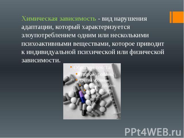 Химическая зависимость - вид нарушения адаптации, который характеризуется злоупотреблением одним или несколькими психоактивными веществами, которое приводит к индивидуальной психической или физической зависимости.