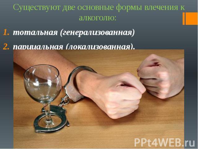 Существуют две основные формы влечения к алкоголю: Существуют две основные формы влечения к алкоголю: тотальная (генерализованная) парциальная (локализованная).