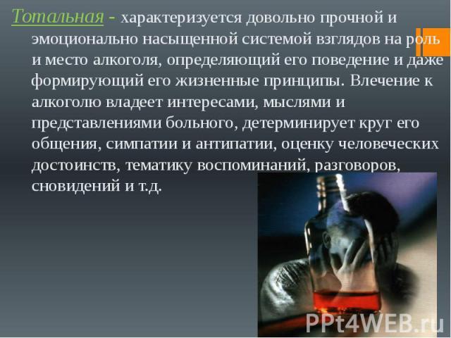 Тотальная - характеризуется довольно прочной и эмоционально насыщенной системой взглядов на роль и место алкоголя, определяющий его поведение и даже формирующий его жизненные принципы. Влечение к алкоголю владеет интересами, мыслями и представлениям…