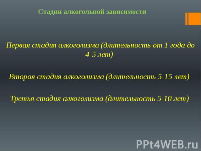 Стадии алкогольной зависимости Первая стадия алкоголизма (длительность от 1 года до 4-5 лет) Вторая стадия алкоголизма (длительность 5-15 лет) Третья стадия алкоголизма (длительность 5-10 лет)
