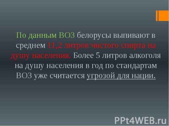 По данным ВОЗ белорусы выпивают в среднем 11,2 литров чистого спирта на душу населения. Более 5 литров алкоголя на душу населения в год по стандартам ВОЗ уже считается угрозой для нации.