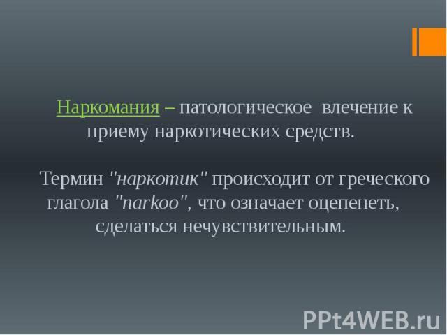 """Наркомания – патологическое влечение к приему наркотических средств. Термин """"наркотик"""" происходит от греческого глагола """"narkoo"""", что означает оцепенеть, сделаться нечувствительным."""
