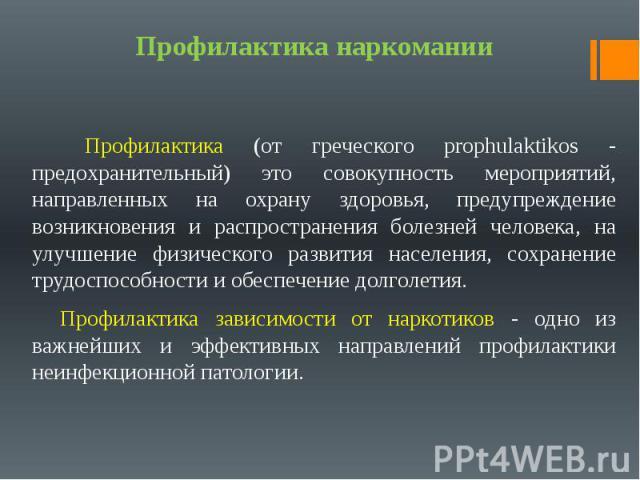Профилактика наркомании Профилактика (от греческого prophulaktikos - предохранительный) это совокупность мероприятий, направленных на охрану здоровья, предупреждение возникновения и распространения болезней человека, на улучшение физического развити…