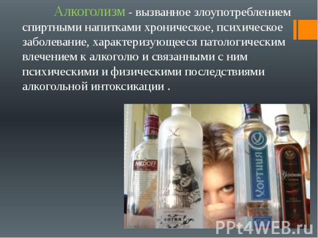 Алкоголизм - вызванное злоупотреблением спиртными напитками хроническое, психическое заболевание, характеризующееся патологическим влечением к алкоголю и связанными с ним психическими и физическими последствиями алкогольной интоксикации . Алкоголизм…
