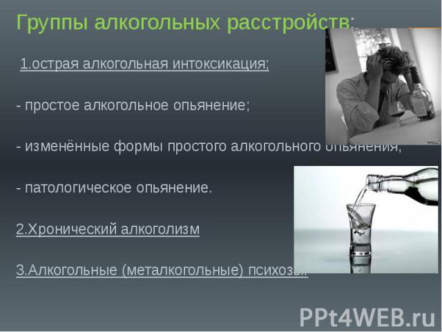 Группы алкогольных расстройств: Группы алкогольных расстройств: 1.острая алкогольная интоксикация; - простое алкогольное опьянение; - изменённые формы простого алкогольного опьянения; - патологическое опьянение. 2.Хронический алкоголизм 3.Алкогольны…